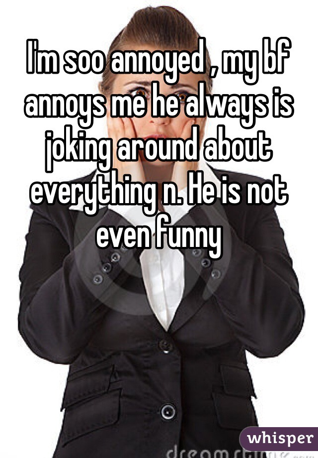 I'm soo annoyed , my bf annoys me he always is joking around about everything n. He is not even funny