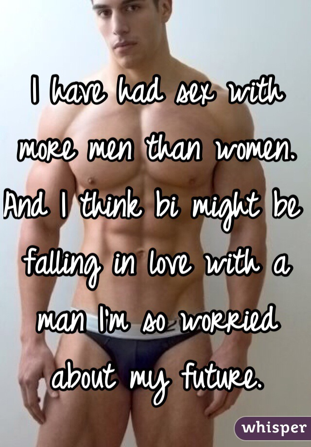 I have had sex with more men than women. And I think bi might be falling in love with a man I'm so worried about my future.