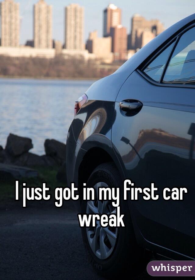 I just got in my first car wreak