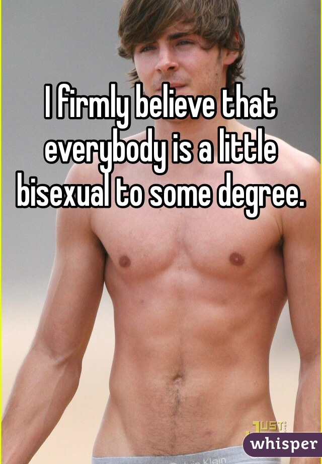 I firmly believe that everybody is a little bisexual to some degree.