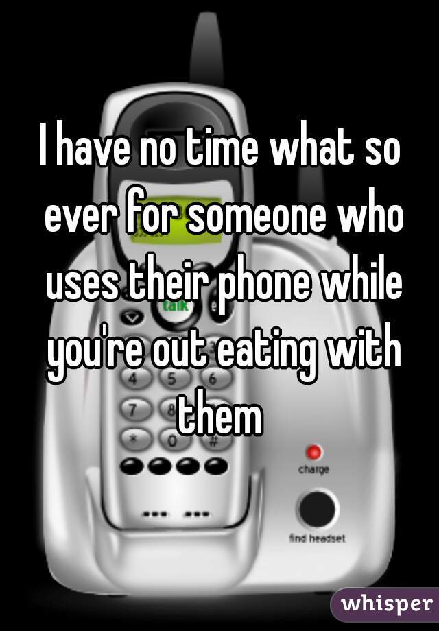 I have no time what so ever for someone who uses their phone while you're out eating with them
