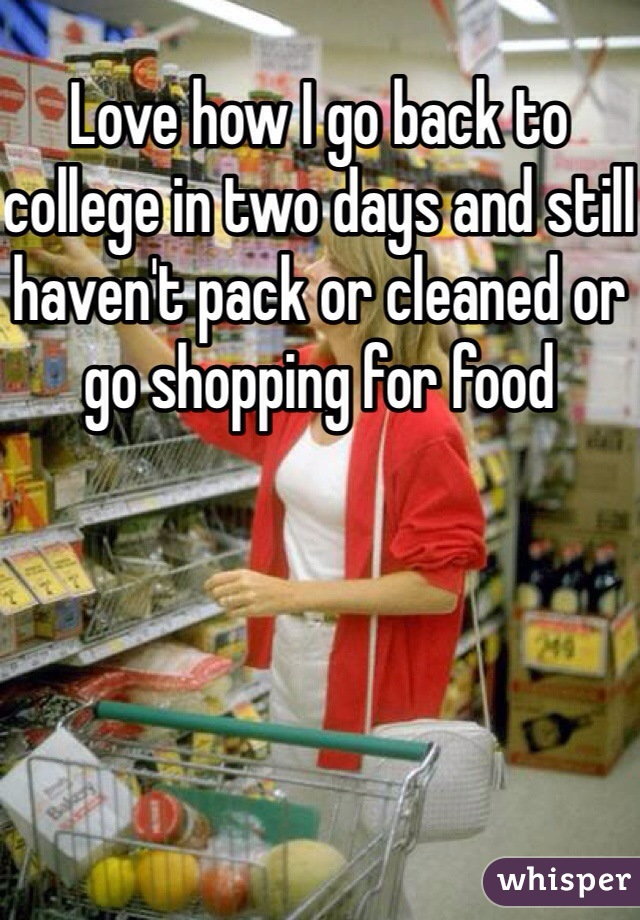 Love how I go back to college in two days and still haven't pack or cleaned or go shopping for food