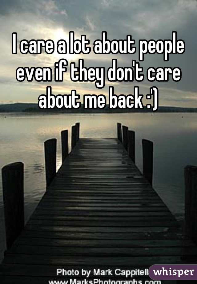 I care a lot about people even if they don't care about me back :')