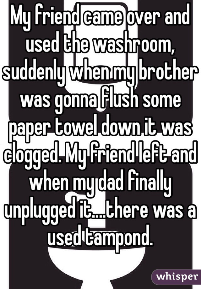 My friend came over and used the washroom, suddenly when my brother was gonna flush some paper towel down it was clogged. My friend left and when my dad finally unplugged it....there was a used tampond.