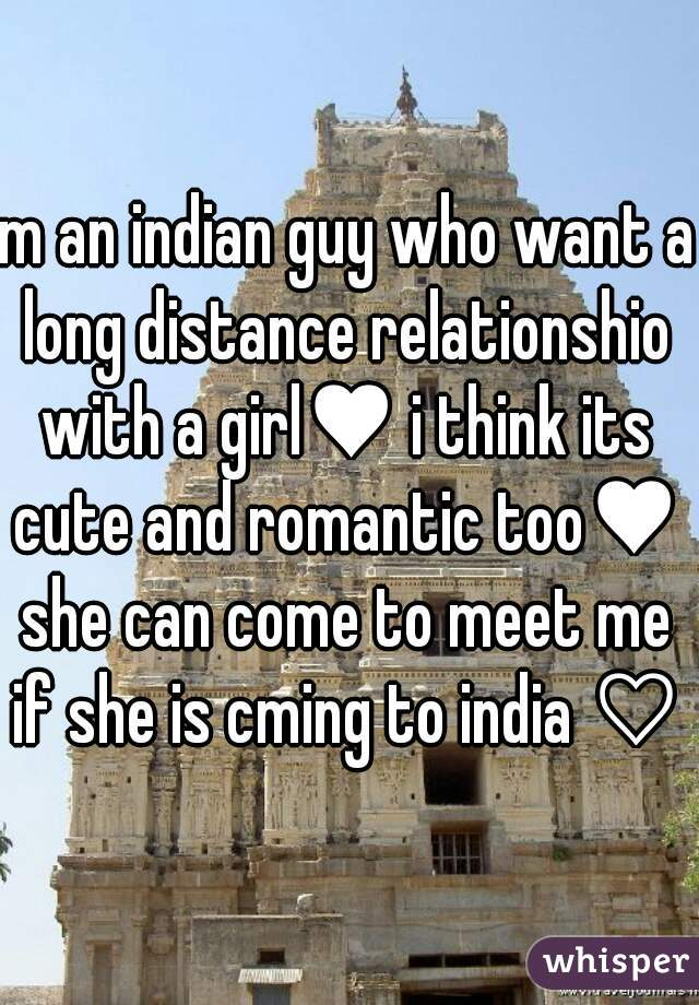 m an indian guy who want a long distance relationshio with a girl♥ i think its cute and romantic too♥ she can come to meet me if she is cming to india ♡