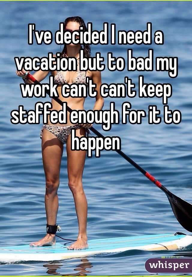 I've decided I need a vacation but to bad my work can't can't keep staffed enough for it to happen