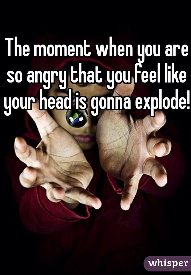 The moment when you are so angry that you feel like your head is gonna explode!