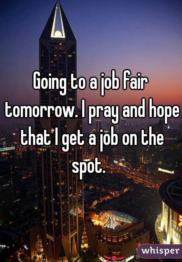 Going to a job fair tomorrow. I pray and hope that I get a job on the spot.