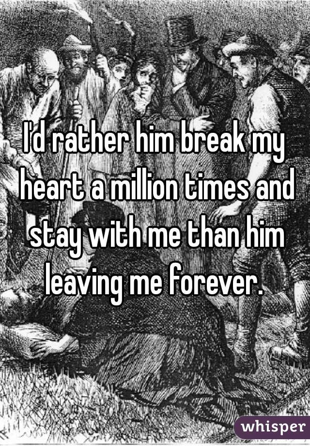 I'd rather him break my heart a million times and stay with me than him leaving me forever.