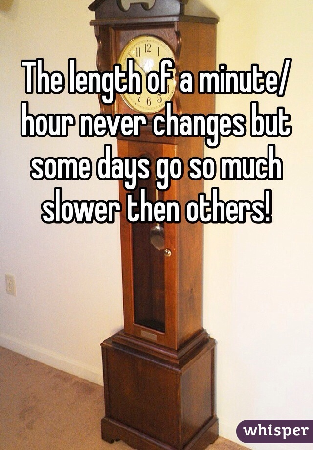 The length of a minute/hour never changes but some days go so much slower then others!