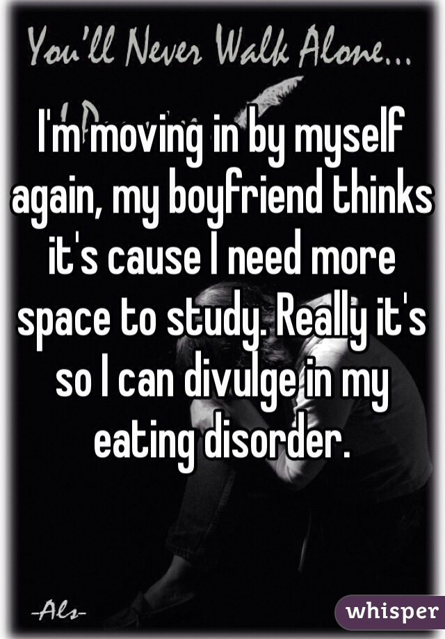 I'm moving in by myself again, my boyfriend thinks it's cause I need more space to study. Really it's so I can divulge in my eating disorder.