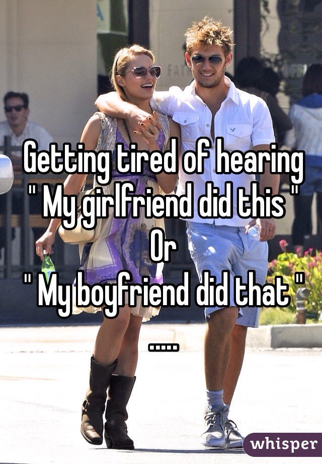 """Getting tired of hearing  """" My girlfriend did this """"  Or  """" My boyfriend did that """" ....."""