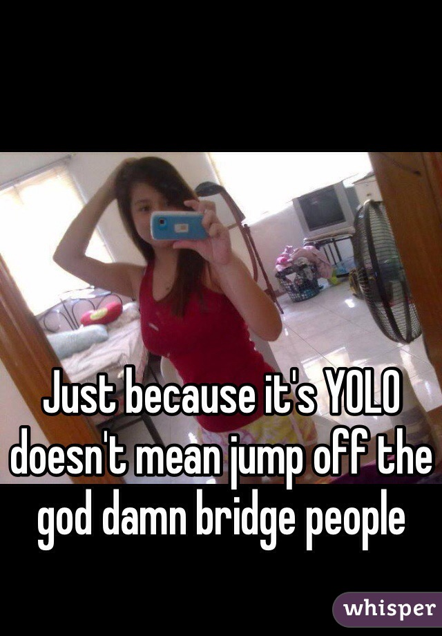 Just because it's YOLO doesn't mean jump off the god damn bridge people