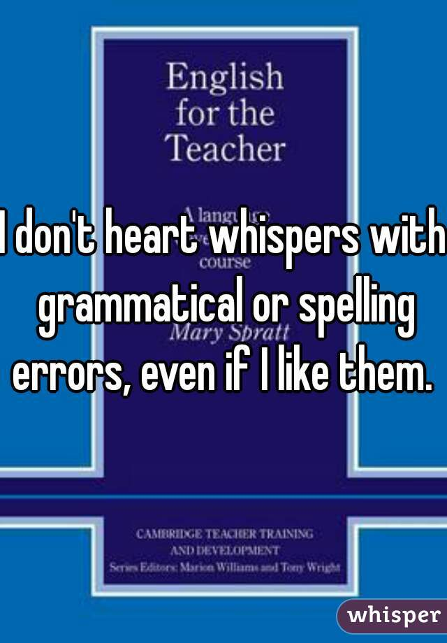 I don't heart whispers with grammatical or spelling errors, even if I like them.