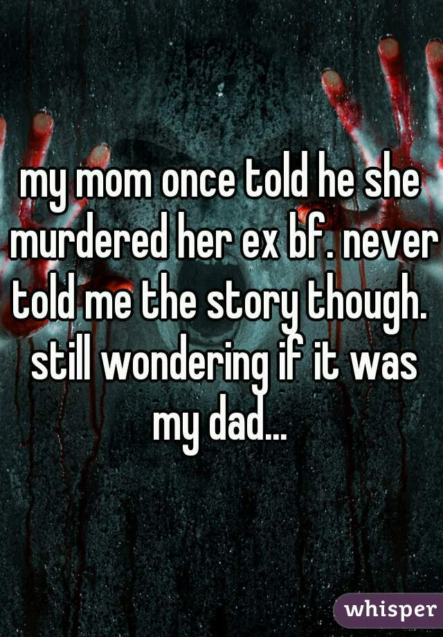 my mom once told he she murdered her ex bf. never told me the story though.  still wondering if it was my dad...