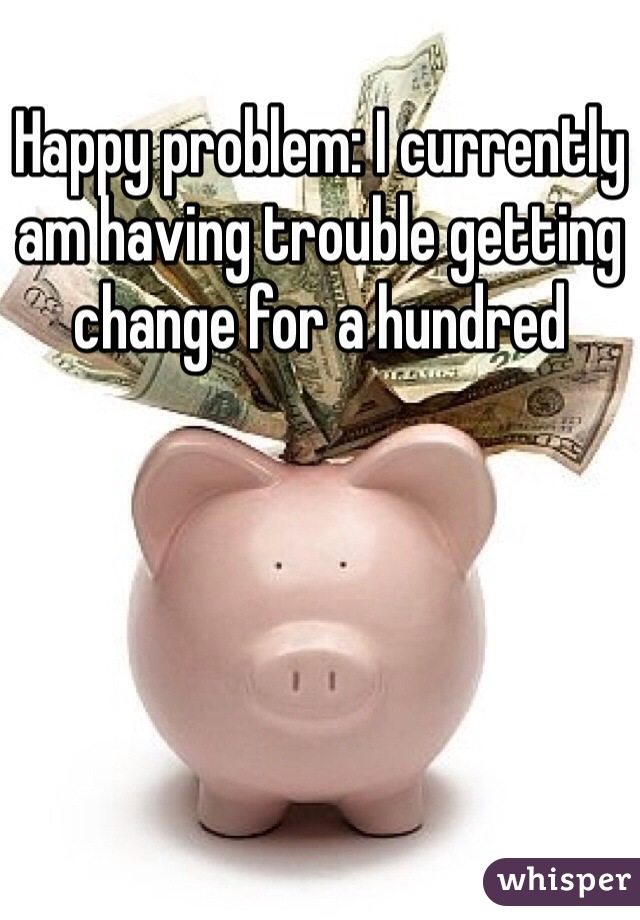 Happy problem: I currently am having trouble getting change for a hundred