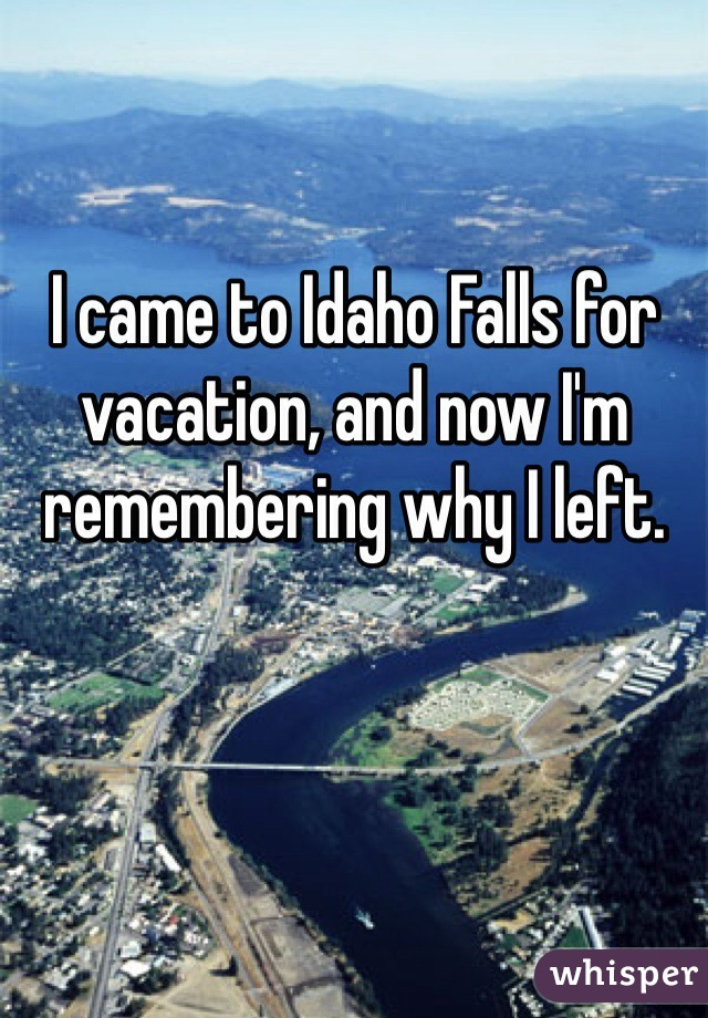 I came to Idaho Falls for vacation, and now I'm remembering why I left.