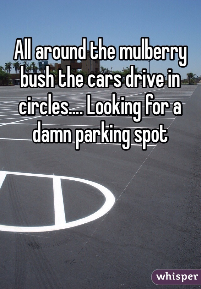 All around the mulberry bush the cars drive in circles.... Looking for a damn parking spot