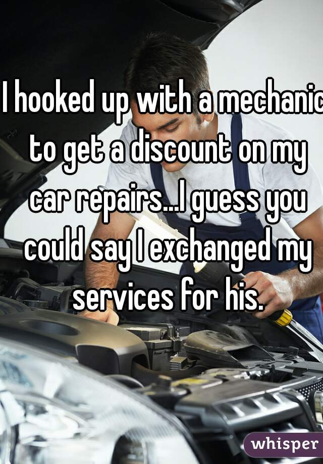 I hooked up with a mechanic to get a discount on my car repairs...I guess you could say I exchanged my services for his.