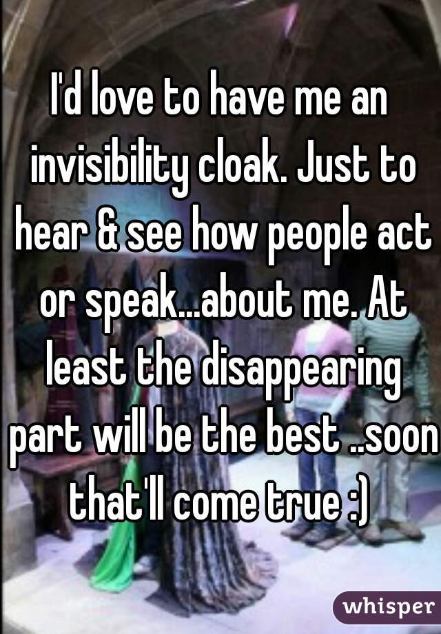 I'd love to have me an invisibility cloak. Just to hear & see how people act or speak...about me. At least the disappearing part will be the best ..soon that'll come true :)