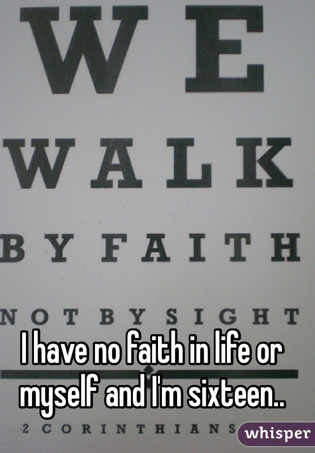 I have no faith in life or myself and I'm sixteen..