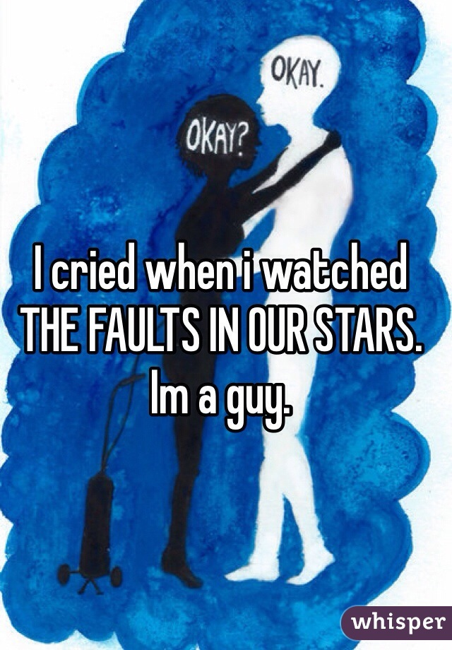 I cried when i watched THE FAULTS IN OUR STARS. Im a guy.