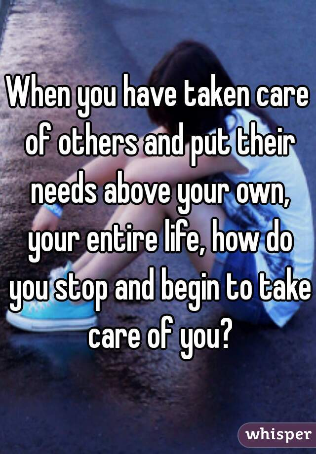When you have taken care of others and put their needs above your own, your entire life, how do you stop and begin to take care of you?