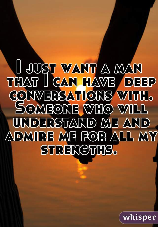 I just want a man that I can have  deep conversations with. Someone who will understand me and admire me for all my strengths.