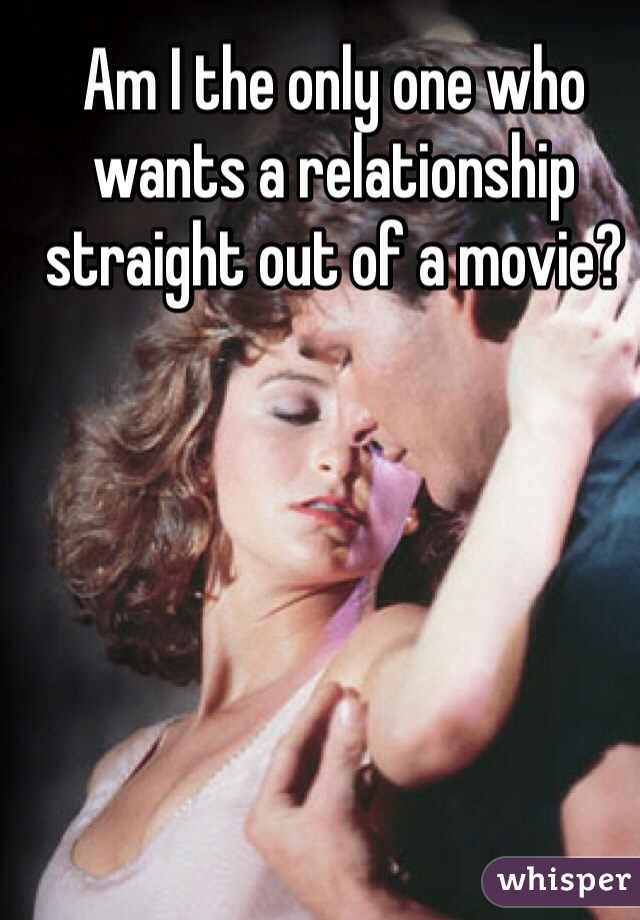 Am I the only one who wants a relationship straight out of a movie?
