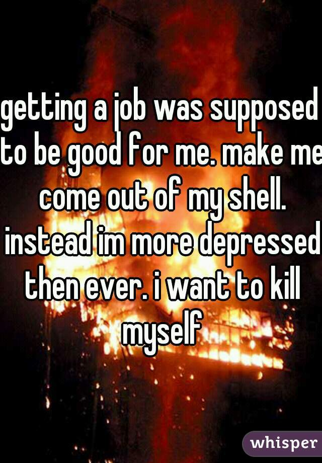getting a job was supposed to be good for me. make me come out of my shell. instead im more depressed then ever. i want to kill myself