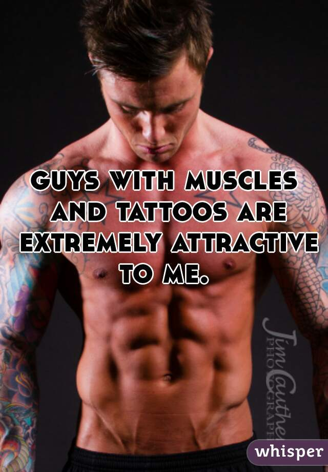 guys with muscles and tattoos are extremely attractive to me.