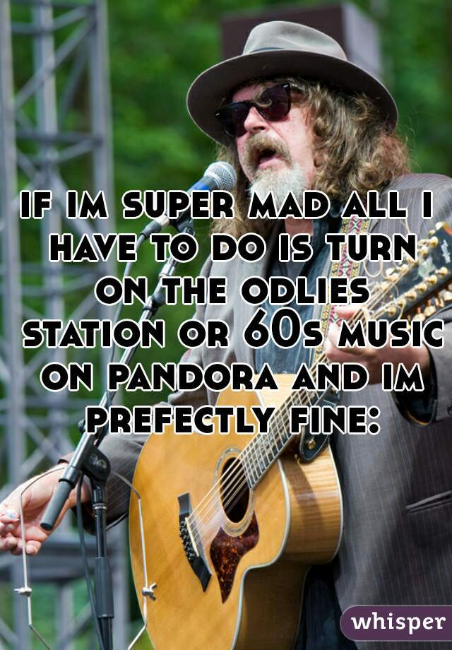 if im super mad all i have to do is turn on the odlies station or 60s music on pandora and im prefectly fine:)