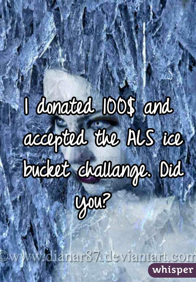I donated 100$ and accepted the ALS ice bucket challange. Did you?