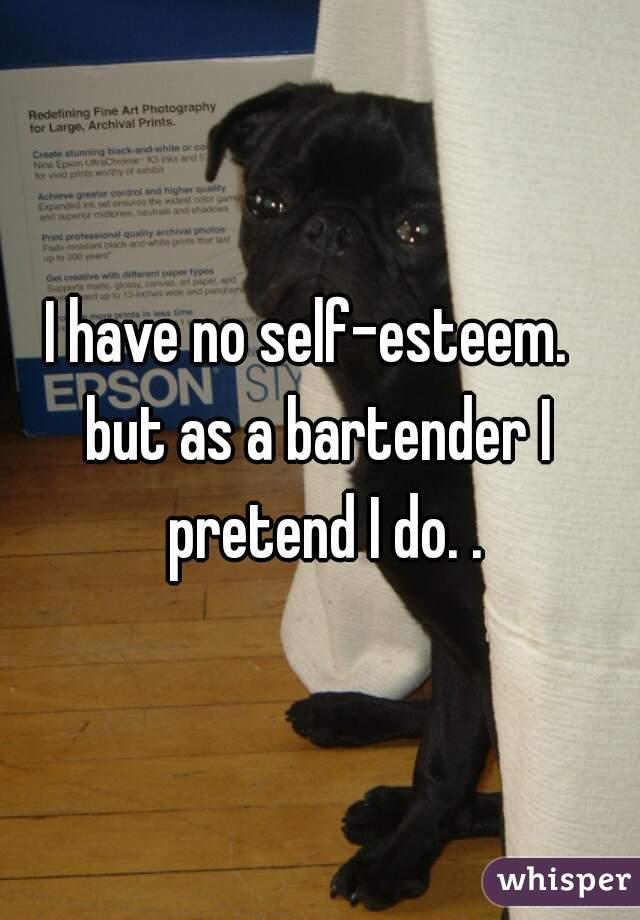 I have no self-esteem.   but as a bartender I pretend I do. .