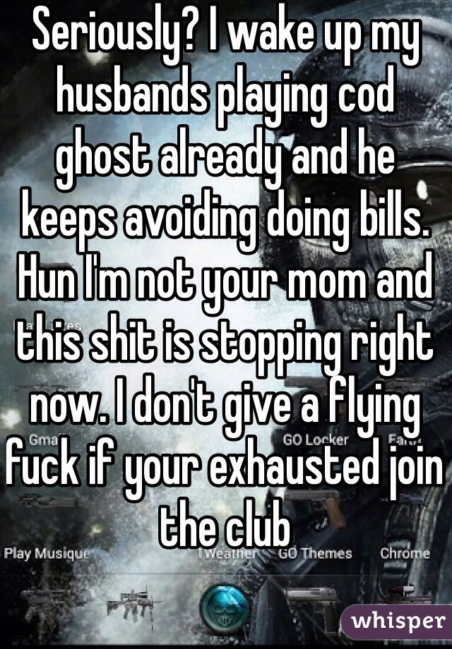 Seriously? I wake up my husbands playing cod ghost already and he keeps avoiding doing bills. Hun I'm not your mom and this shit is stopping right now. I don't give a flying fuck if your exhausted join the club