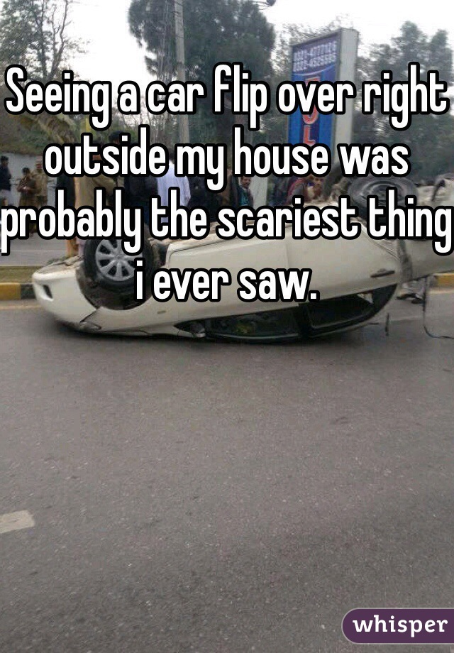 Seeing a car flip over right outside my house was probably the scariest thing i ever saw.