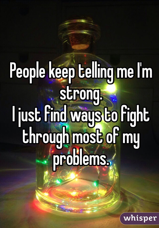 People keep telling me I'm strong. I just find ways to fight through most of my problems.