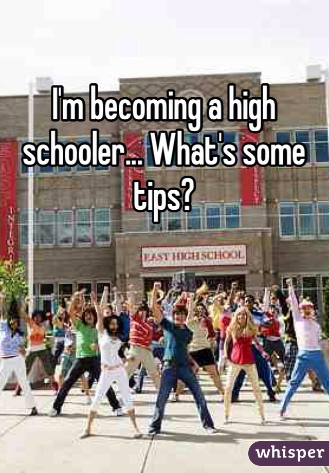 I'm becoming a high schooler... What's some tips?