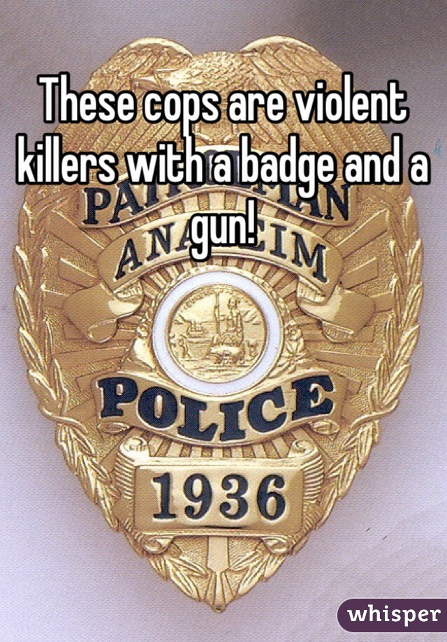 These cops are violent killers with a badge and a gun!