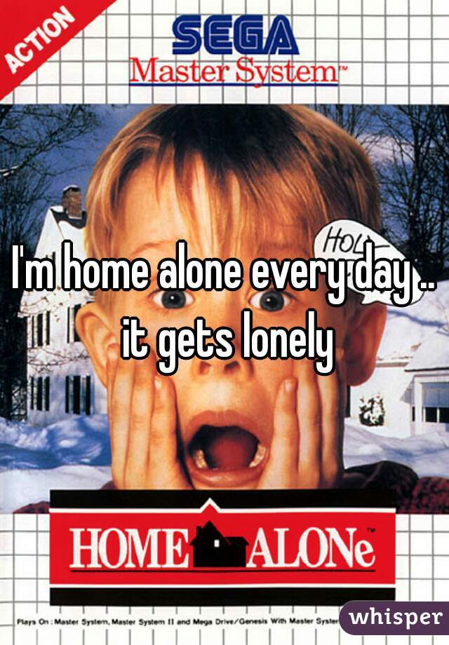 I'm home alone every day .. it gets lonely
