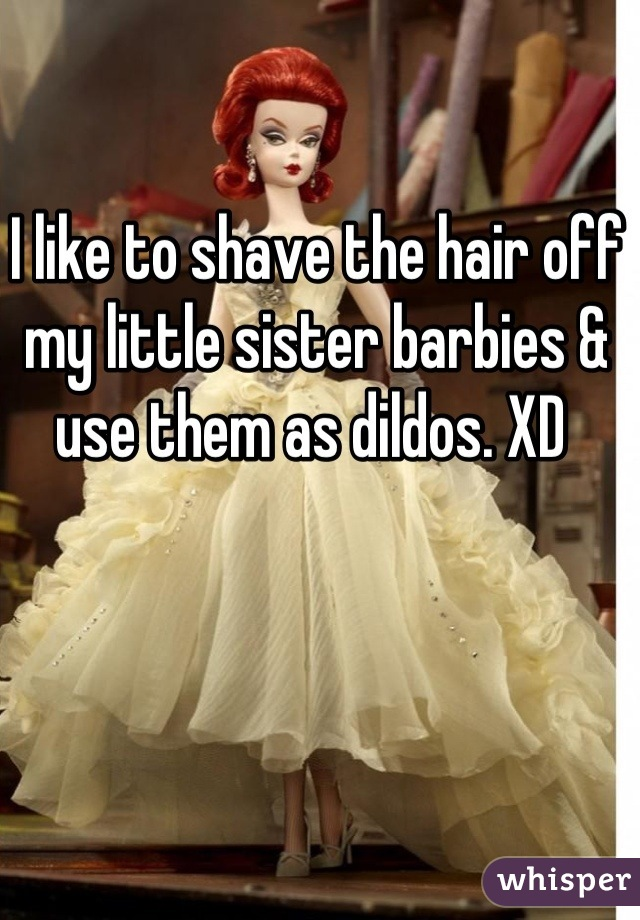 I like to shave the hair off my little sister barbies & use them as dildos. XD