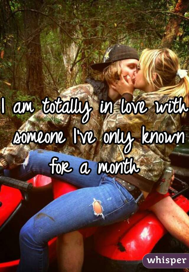 I am totally in love with someone I've only known for a month