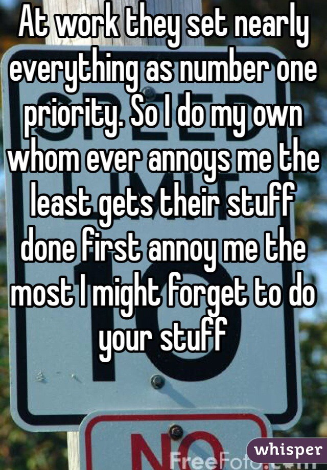 At work they set nearly everything as number one priority. So I do my own whom ever annoys me the least gets their stuff done first annoy me the most I might forget to do your stuff