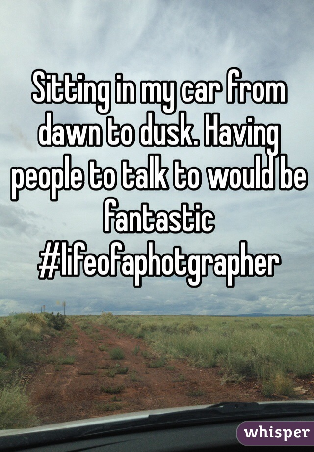 Sitting in my car from dawn to dusk. Having people to talk to would be fantastic #lifeofaphotgrapher