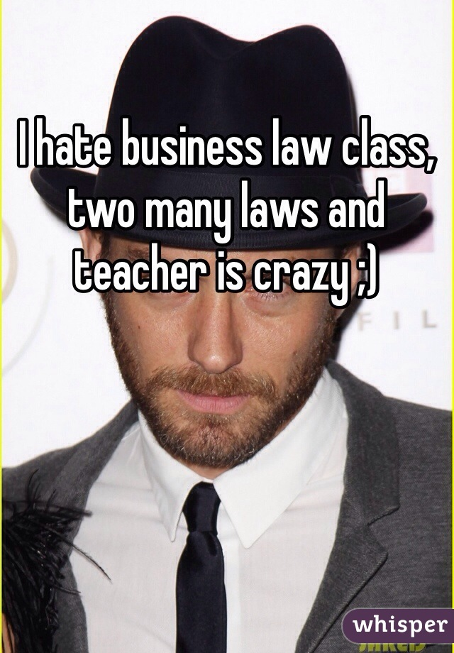 I hate business law class, two many laws and teacher is crazy ;)