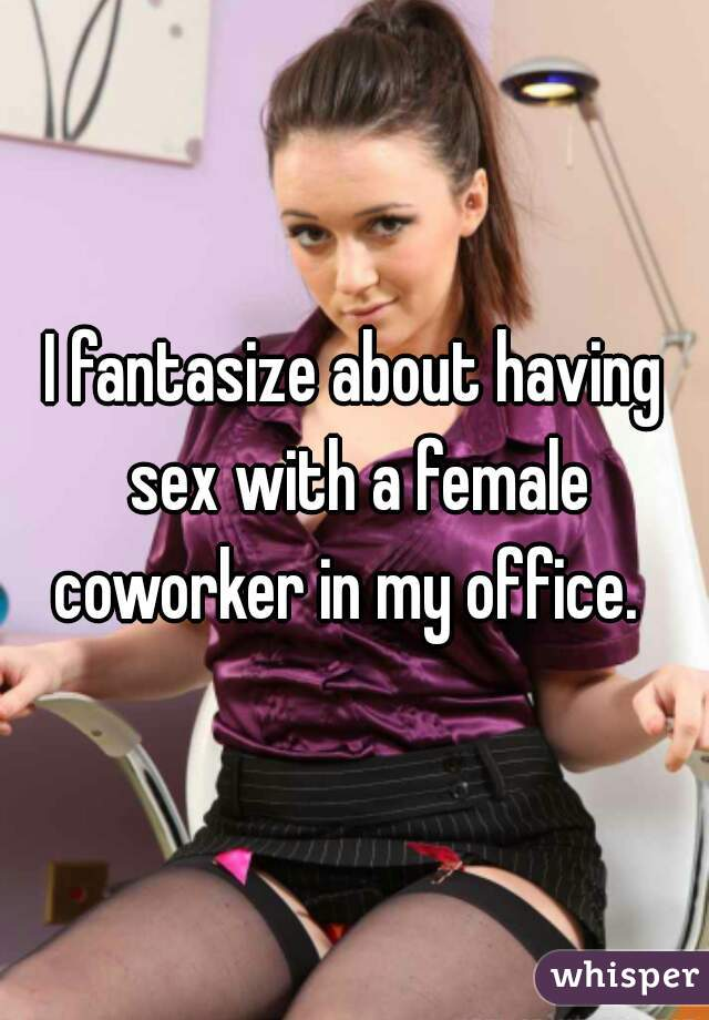 I fantasize about having sex with a female coworker in my office.