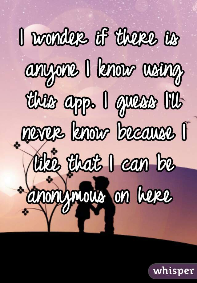 I wonder if there is anyone I know using this app. I guess I'll never know because I like that I can be anonymous on here
