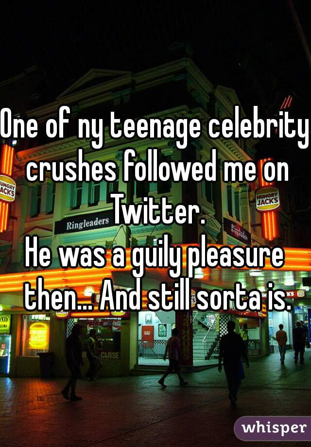 One of ny teenage celebrity crushes followed me on Twitter. He was a guily pleasure then... And still sorta is.
