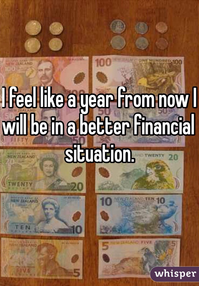 I feel like a year from now I will be in a better financial situation.