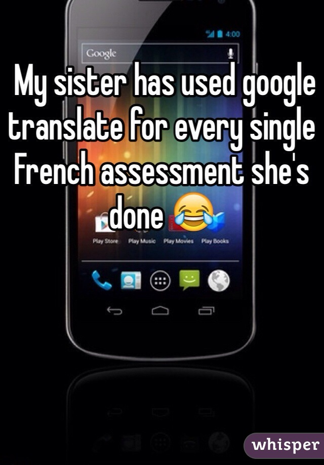 My sister has used google translate for every single French assessment she's done 😂